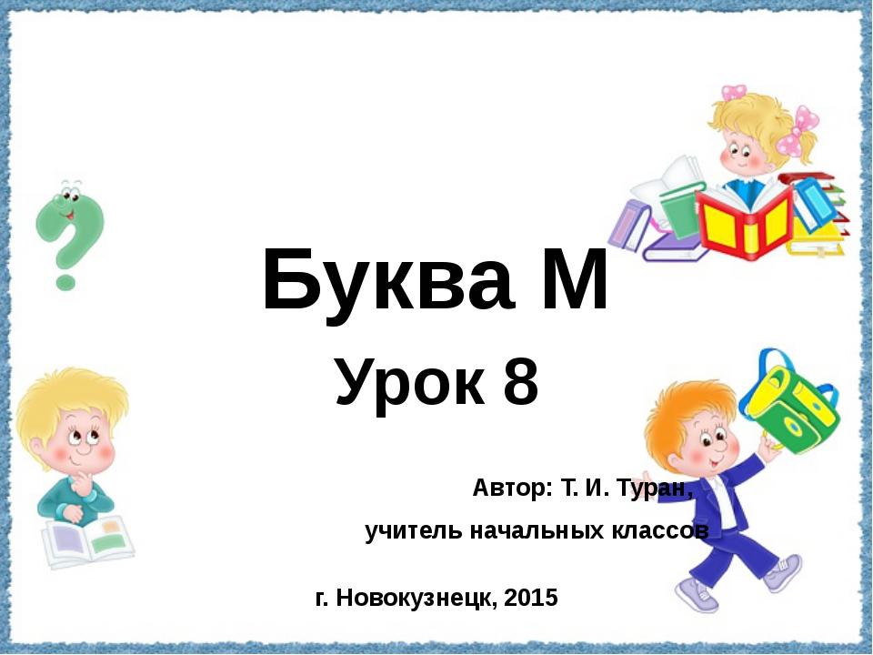 Буква М Урок 8 Автор: Т. И. Туран, учитель начальных классов г. Новокузнецк,...
