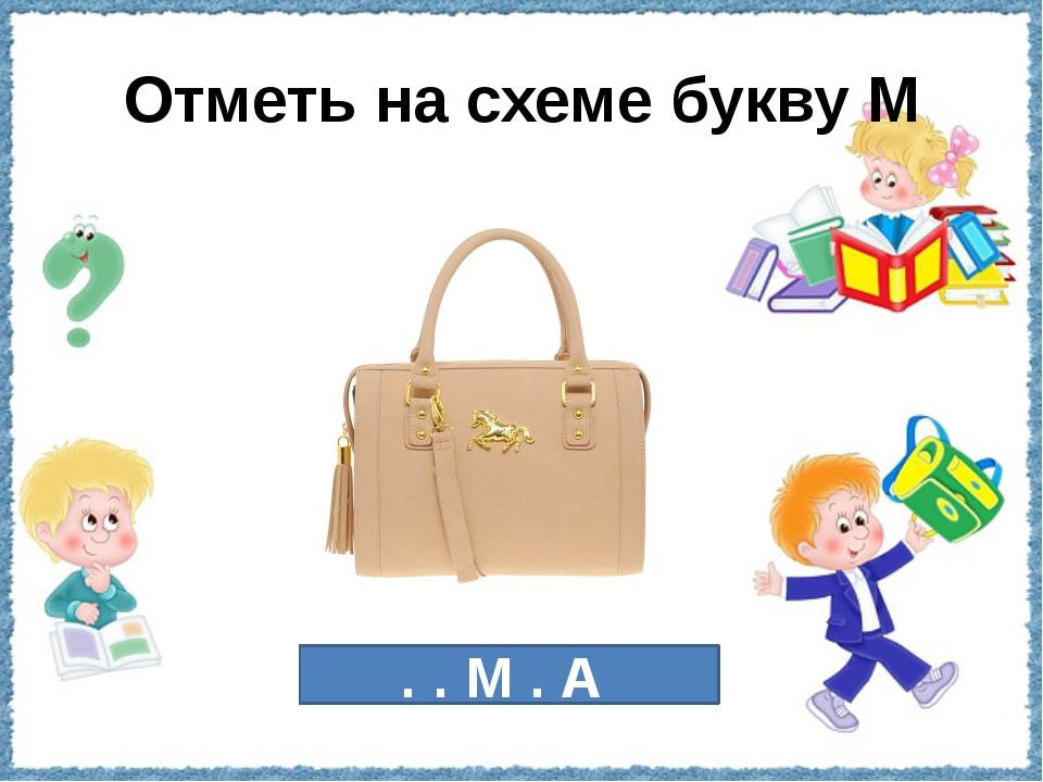 Отметь на схеме букву М . . М . А