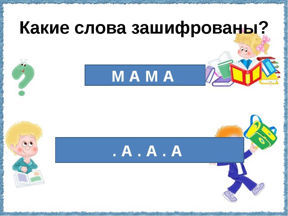 Какие слова зашифрованы? М А М А . А . А . А