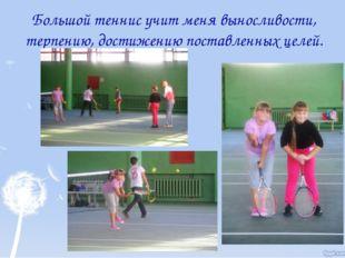 Большой теннис учит меня выносливости, терпению, достижению поставленных целей.