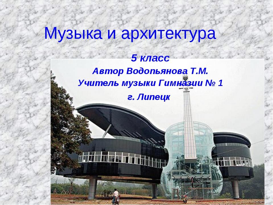 Музыка и архитектура 5 класс Автор Водопьянова Т.М. Учитель музыки Гимназии №...