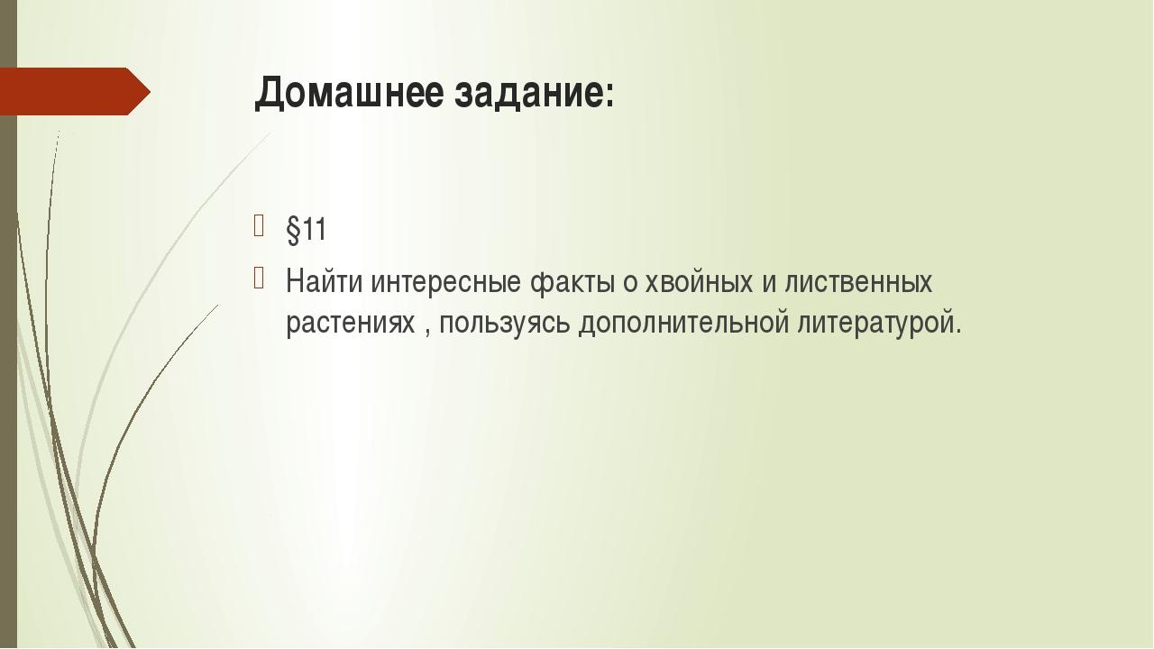Домашнее задание: §11 Найти интересные факты о хвойных и лиственных растениях...