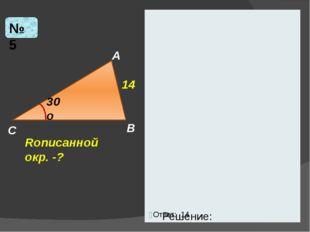 Решение: № 5 C B A 30o Rописанной окр. -? 14 Ответ: 14