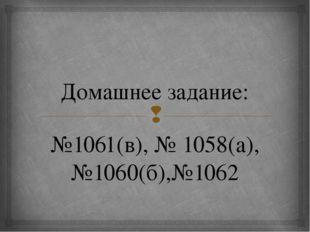 Домашнее задание: №1061(в), № 1058(а), №1060(б),№1062 