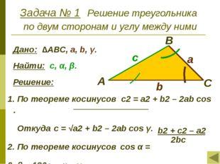 Задача № 1 Решение треугольника по двум сторонам и углу между ними Дано: ∆АВС