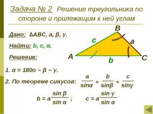 Задача № 2 Решение треугольника по стороне и прилежащим к ней углам Дано: ∆АВ