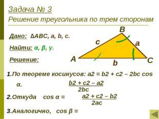 Задача № 3 Решение треугольника по трем сторонам Дано: ∆АВС, a, b, с. Найти: