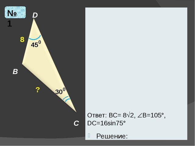 Решение: D B C 45 0 8 30 0 ? № 1 Ответ: ВС= 82, В=105°, DС=16sin75°