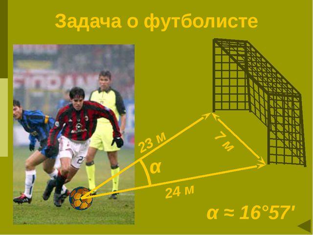Задача о футболисте 24 м α 23 м 7 м α ≈ 16°57'