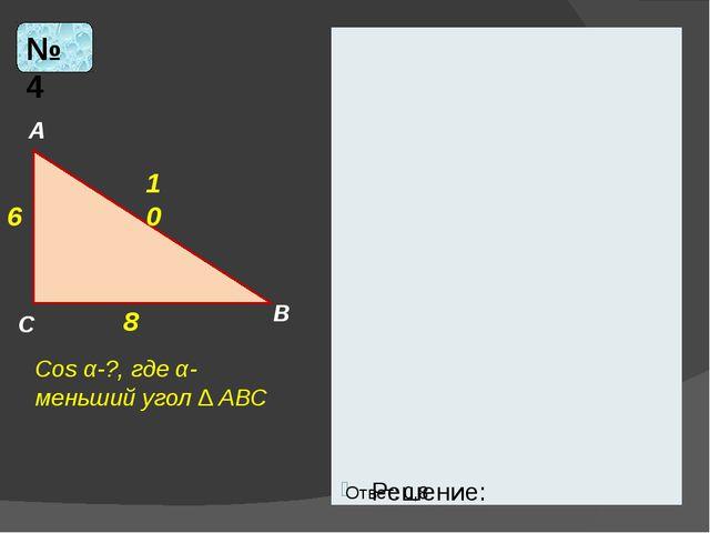 Решение: № 4 6 10 8 Cos α-?, где α- меньший угол ∆ АВС А В С Ответ: 0,8