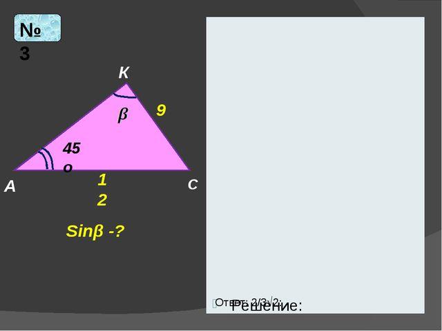 Решение: № 3 А К С 12 9 45о Sinβ -? Ответ: 2/32:
