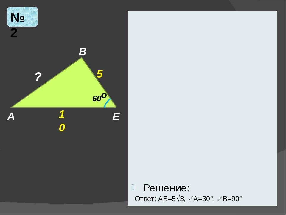 Решение: № 2 ? А B 5 10 Е 60 о Ответ: АВ=53, А=30°, В=90°