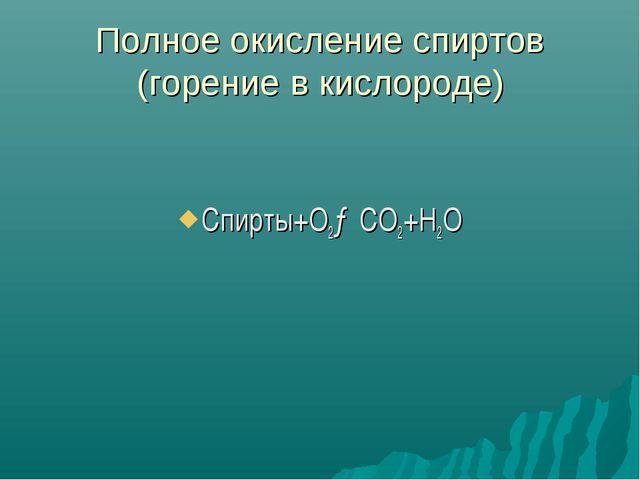 Полное окисление спиртов (горение в кислороде) Спирты+О2→СО2+Н2О