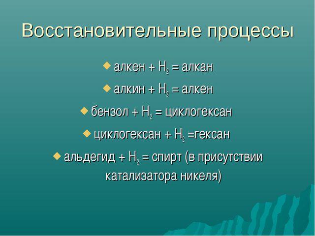 Восстановительные процессы алкен + Н2 = алкан алкин + Н2 = алкен бензол + Н2...
