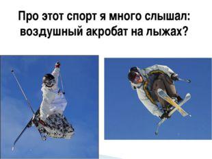 Про этот спорт я много слышал: воздушный акробат на лыжах?