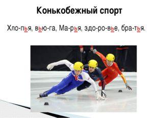Конькобежный спорт Хло-пья, вью-га, Ма-рья, здо-ро-вье, бра-тья.