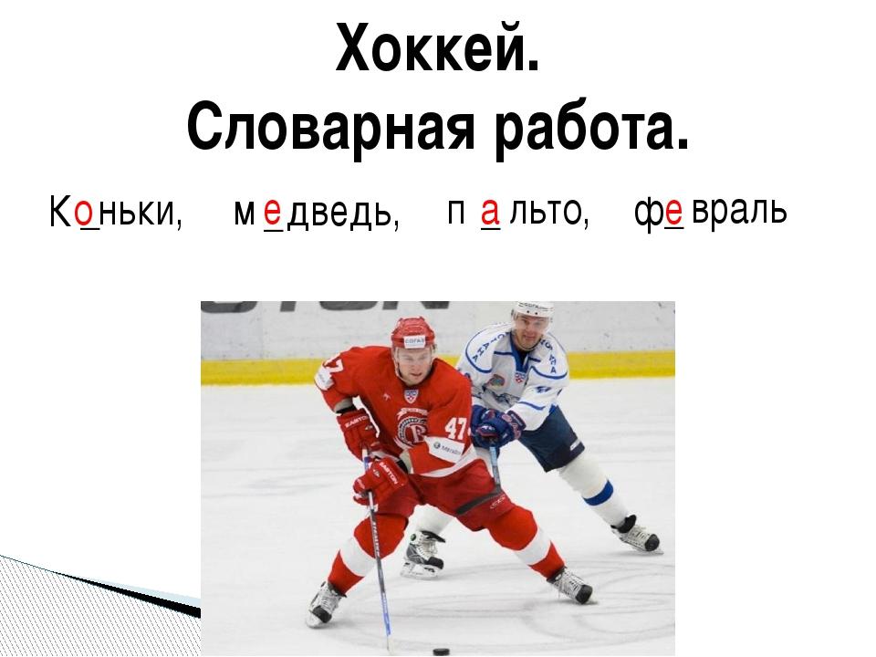 Хоккей. Словарная работа. К _ ньки, м _ дведь, п _ льто, ф _ враль о е а е