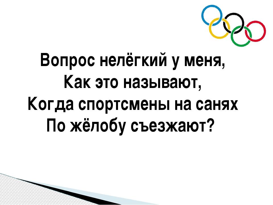 Вопрос нелёгкий у меня, Как это называют, Когда спортсмены на санях По жёлобу...