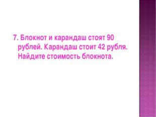 7. Блокнот и карандаш стоят 90 рублей. Карандаш стоит 42 рубля. Найдите стоим