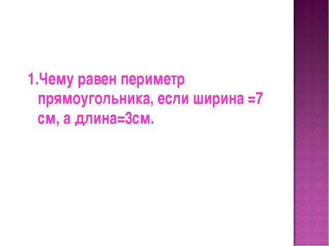 1.Чему равен периметр прямоугольника, если ширина =7 см, а длина=3см.