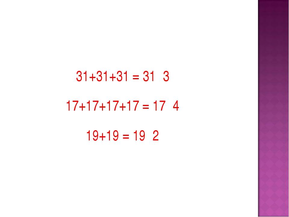31+31+31 = 31·3 17+17+17+17 = 17·4 19+19 = 19·2