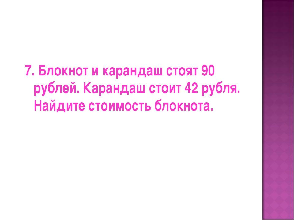 7. Блокнот и карандаш стоят 90 рублей. Карандаш стоит 42 рубля. Найдите стоим...