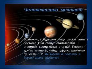 Человечество мечтает Возможно, в будущем люди смогут жить в космосе. Они ста