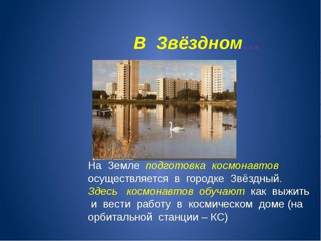 В Звёздном… На Земле подготовка космонавтов осуществляется в городке Звёздны...