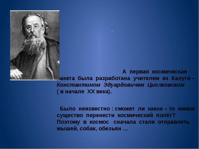 . . А первая космическая ракета была разработана учителем из Калуги – Конста...