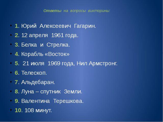 Ответы на вопросы викторины: 1. Юрий Алексеевич Гагарин. 2. 12 апреля 1961 г...