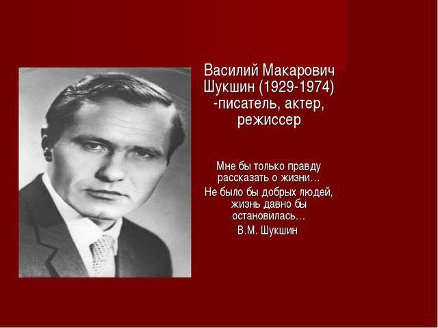 Василий Макарович Шукшин (1929-1974) -писатель, актер, режиссер Мне бы только...