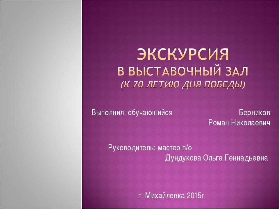Выполнил: обучающийся Берников Роман Николаевич Руководитель: мастер п/о Дунд...