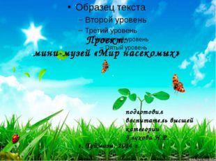 Проект: мини-музей «Мир насекомых» подготовил воспитатель высшей категории Гл