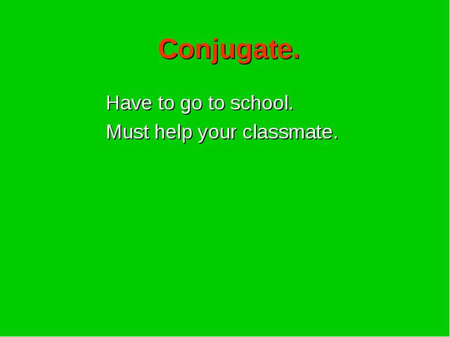 Conjugate. Have to go to school. Must help your classmate.