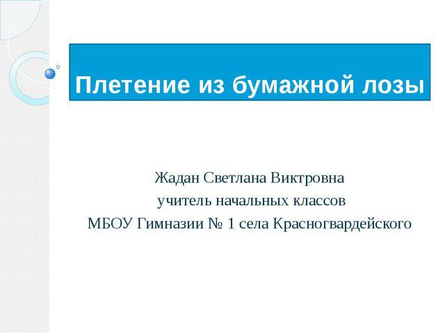 Плетение из бумажной лозы Жадан Светлана Виктровна учитель начальных классов...
