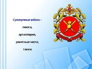 Сухопутные войска – пехота, артиллерия, ракетные части, танки.