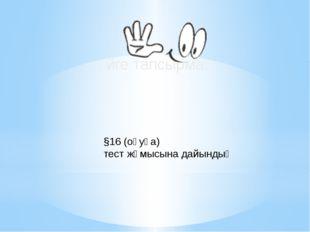 Үйге тапсырма: §16 (оқуға) тест жұмысына дайындық