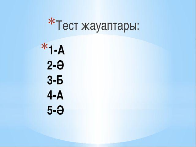 1-А 2-Ә 3-Б 4-А 5-Ә Тест жауаптары: