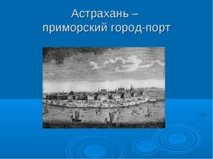 Астрахань – приморский город-порт