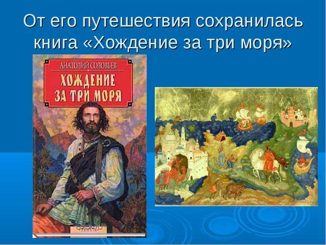 От его путешествия сохранилась книга «Хождение за три моря»