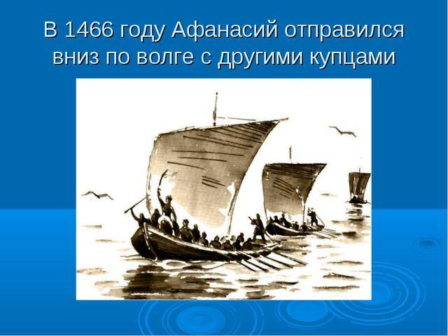 В 1466 году Афанасий отправился вниз по волге с другими купцами