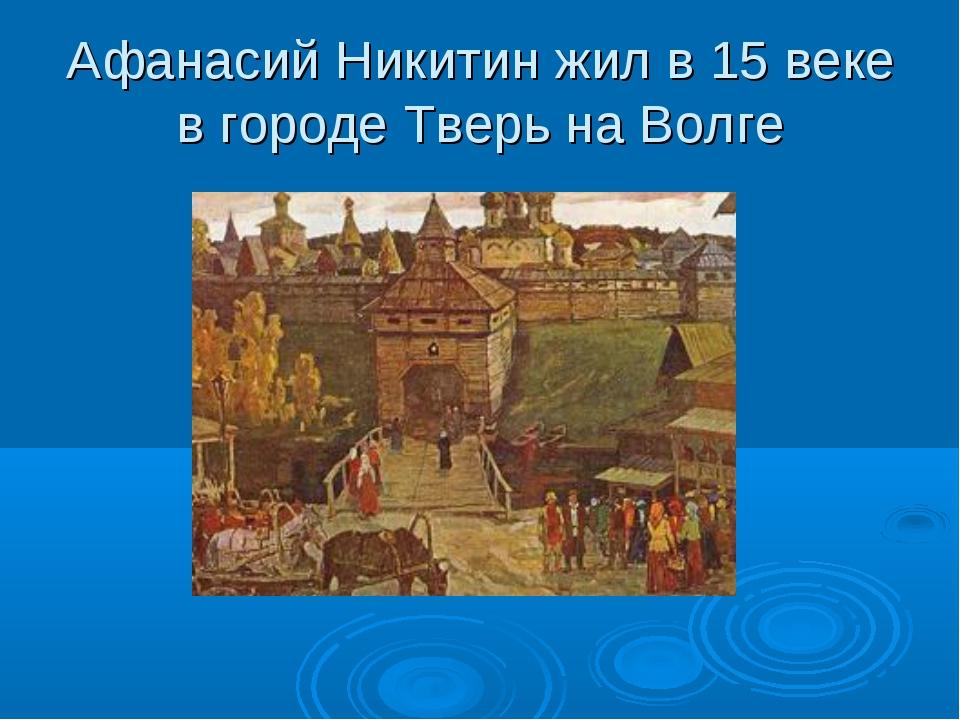 Афанасий Никитин жил в 15 веке в городе Тверь на Волге