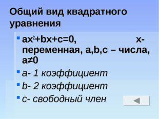 Общий вид квадратного уравнения ax2+bx+c=0, х- переменная, а,b,с – числа, а≠0