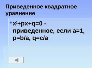 Приведенное квадратное уравнение x2+px+q=0 - приведенное, если a=1, p=b/a, q=