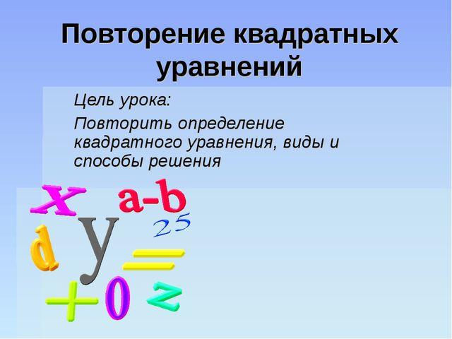 Повторение квадратных уравнений Цель урока: Повторить определение квадратного...