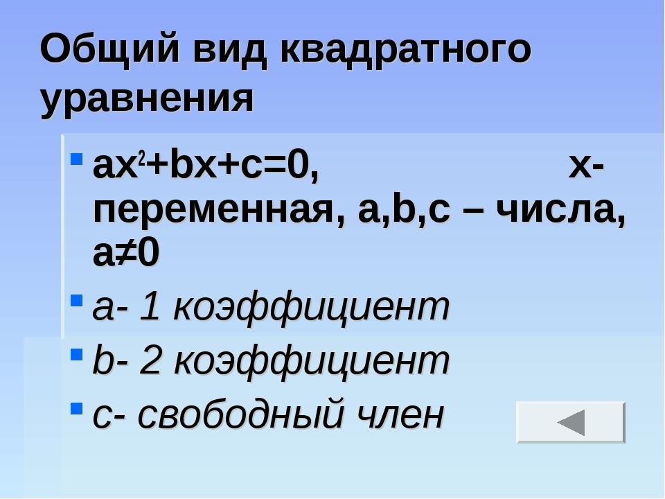 Общий вид квадратного уравнения ax2+bx+c=0, х- переменная, а,b,с – числа, а≠0...