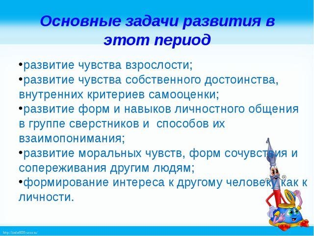Основные задачи развития в этот период развитие чувства взрослости; развитие...