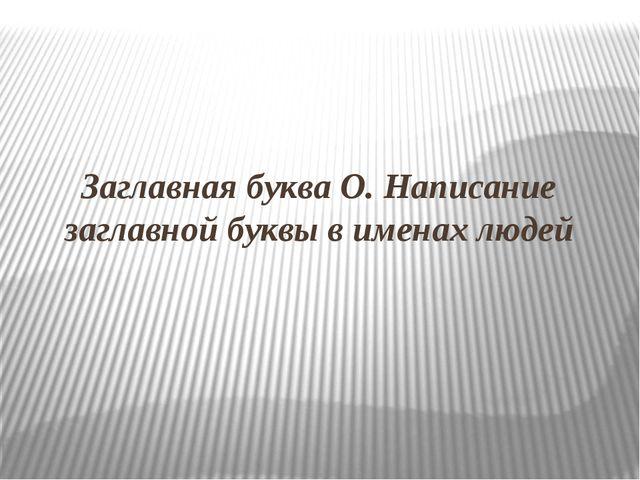 Заглавная буква О. Написание заглавной буквы в именах людей