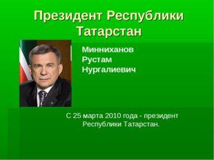Президент Республики Татарстан Минниханов Рустам Нургалиевич С 25 марта 2010