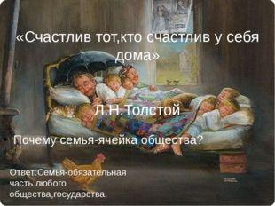 Почему семья-ячейка общества? «Счастлив тот,кто счастлив у себя дома» Л.Н.То